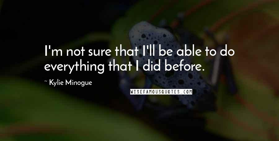 Kylie Minogue quotes: I'm not sure that I'll be able to do everything that I did before.