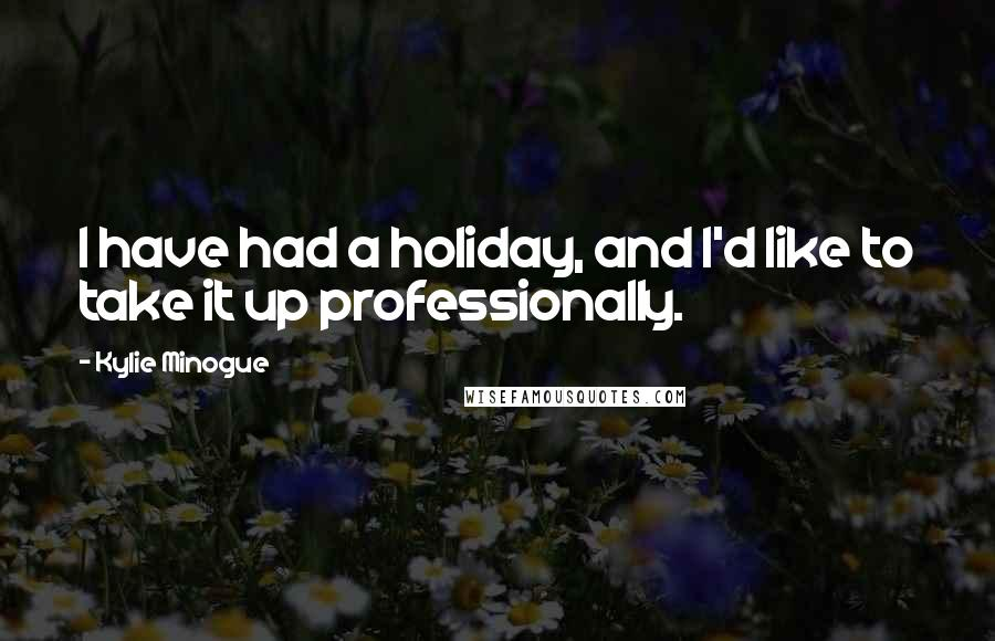 Kylie Minogue quotes: I have had a holiday, and I'd like to take it up professionally.