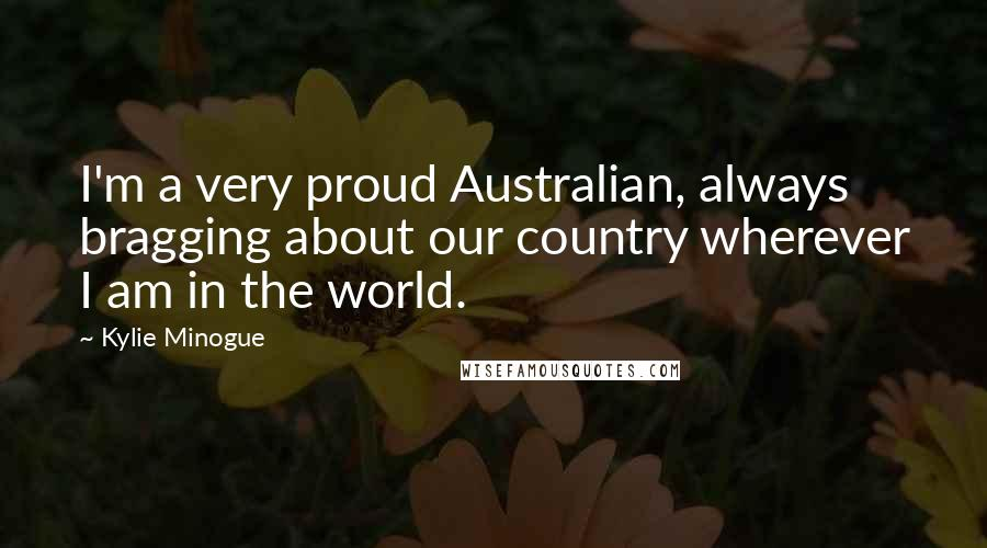 Kylie Minogue quotes: I'm a very proud Australian, always bragging about our country wherever I am in the world.