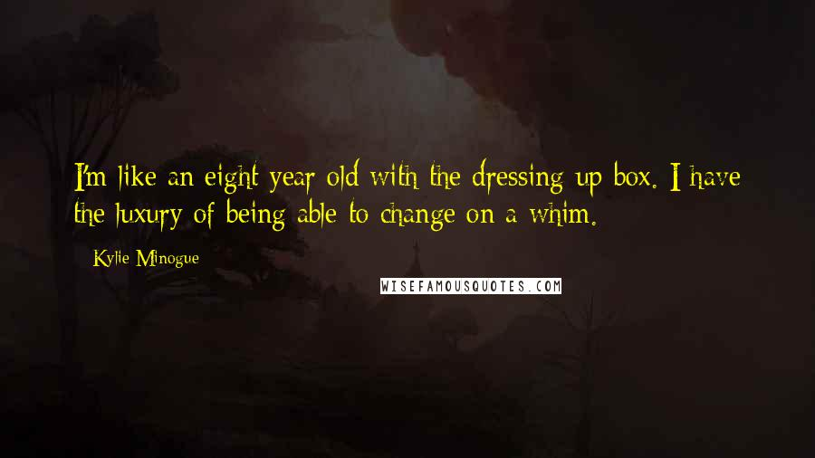 Kylie Minogue quotes: I'm like an eight year old with the dressing-up box. I have the luxury of being able to change on a whim.