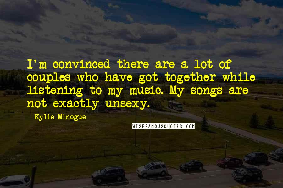 Kylie Minogue quotes: I'm convinced there are a lot of couples who have got together while listening to my music. My songs are not exactly unsexy.