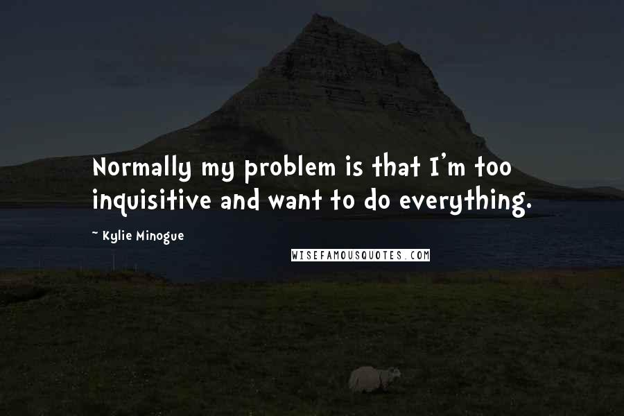 Kylie Minogue quotes: Normally my problem is that I'm too inquisitive and want to do everything.