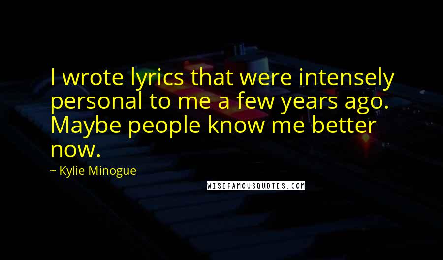 Kylie Minogue quotes: I wrote lyrics that were intensely personal to me a few years ago. Maybe people know me better now.