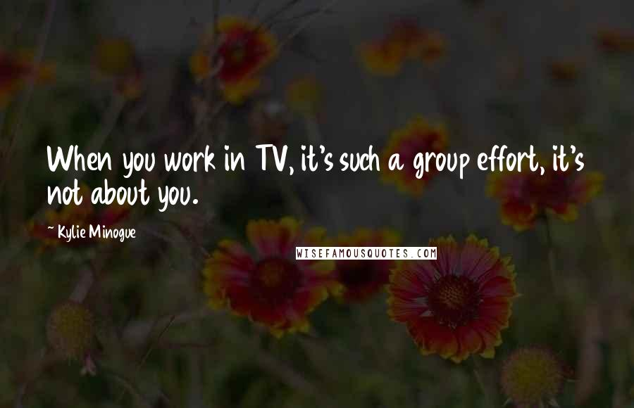 Kylie Minogue quotes: When you work in TV, it's such a group effort, it's not about you.