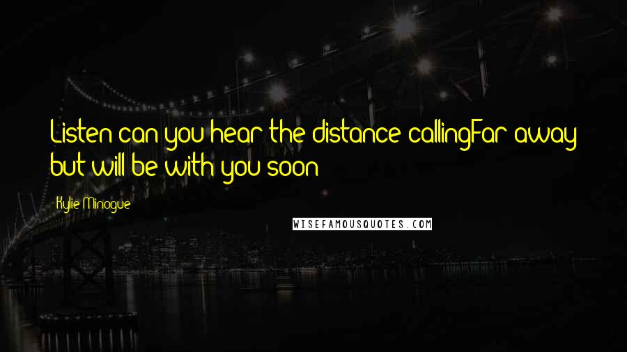 Kylie Minogue quotes: Listen can you hear the distance callingFar away but will be with you soon