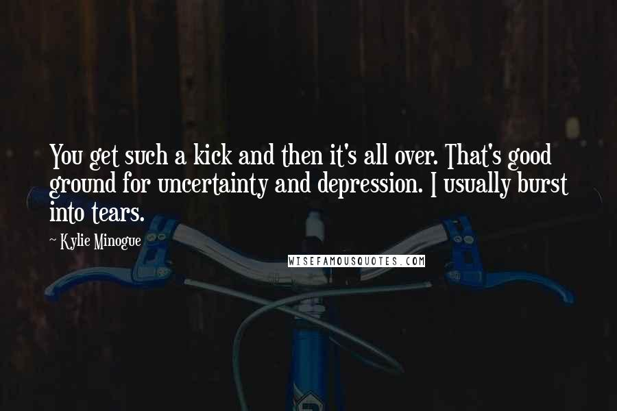 Kylie Minogue quotes: You get such a kick and then it's all over. That's good ground for uncertainty and depression. I usually burst into tears.
