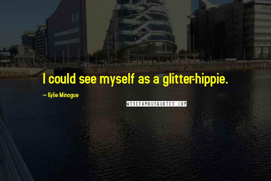 Kylie Minogue quotes: I could see myself as a glitter-hippie.
