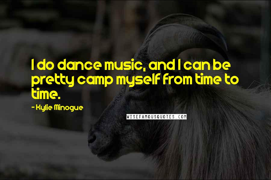 Kylie Minogue quotes: I do dance music, and I can be pretty camp myself from time to time.