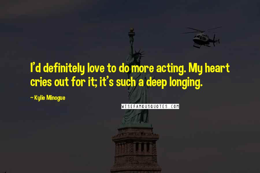 Kylie Minogue quotes: I'd definitely love to do more acting. My heart cries out for it; it's such a deep longing.