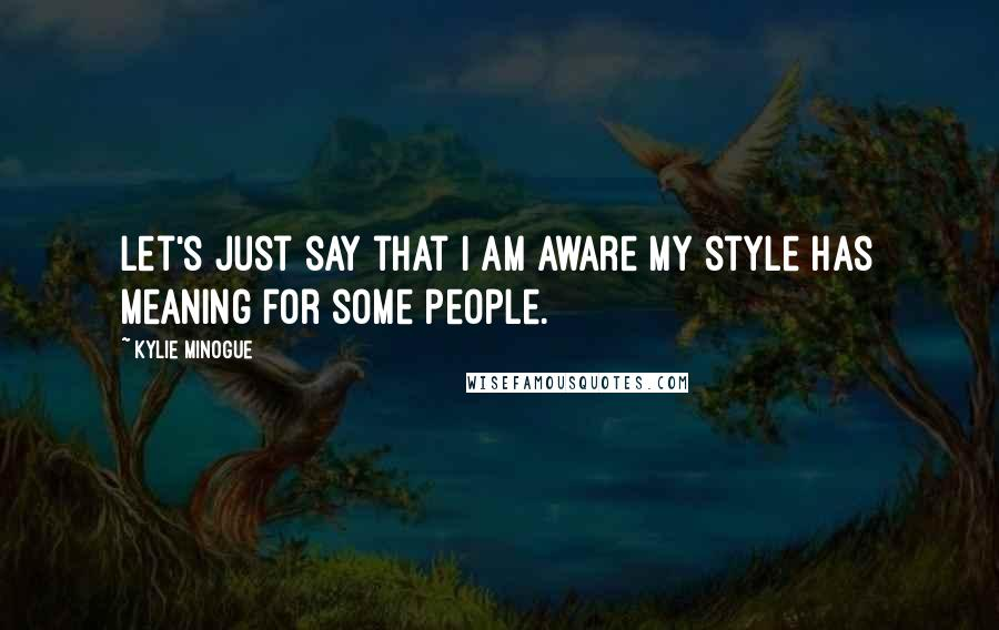 Kylie Minogue quotes: Let's just say that I am aware my style has meaning for some people.