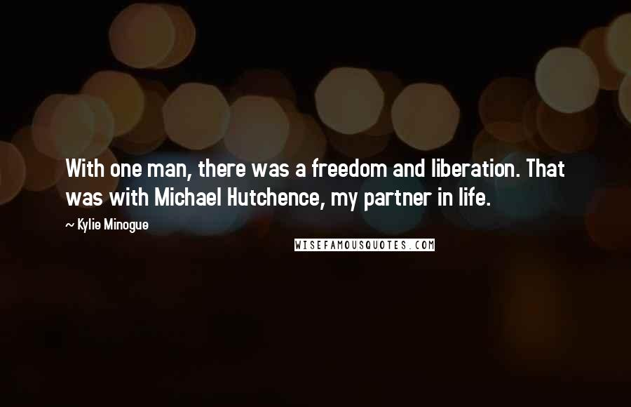 Kylie Minogue quotes: With one man, there was a freedom and liberation. That was with Michael Hutchence, my partner in life.