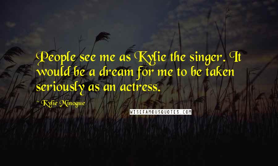 Kylie Minogue quotes: People see me as Kylie the singer. It would be a dream for me to be taken seriously as an actress.