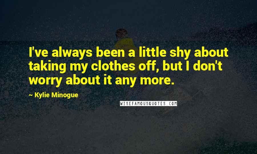 Kylie Minogue quotes: I've always been a little shy about taking my clothes off, but I don't worry about it any more.