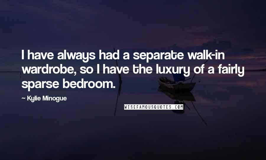 Kylie Minogue quotes: I have always had a separate walk-in wardrobe, so I have the luxury of a fairly sparse bedroom.