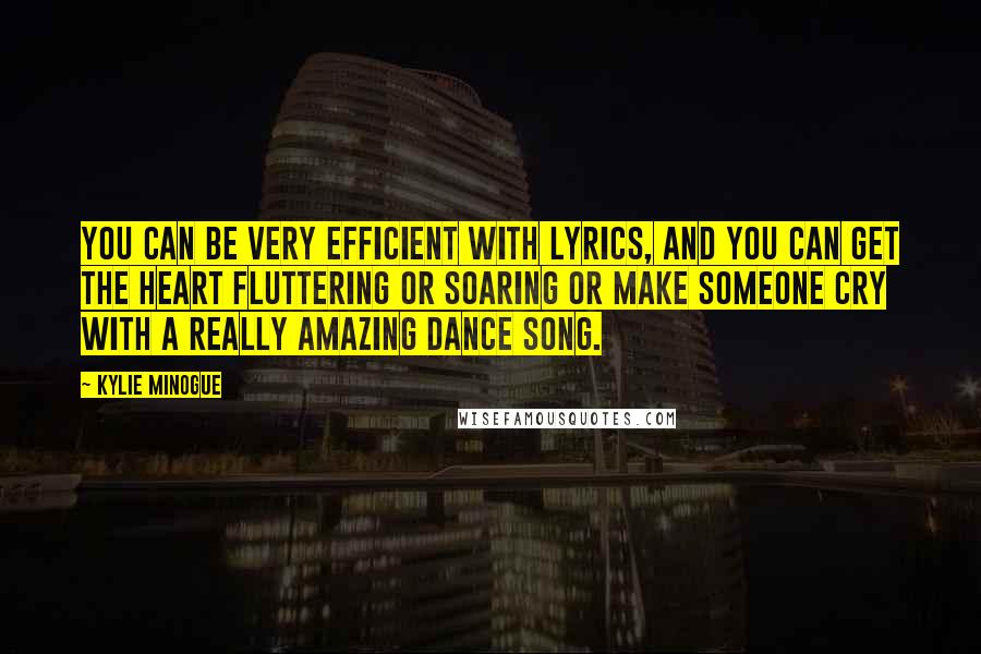 Kylie Minogue quotes: You can be very efficient with lyrics, and you can get the heart fluttering or soaring or make someone cry with a really amazing dance song.