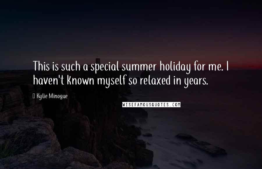 Kylie Minogue quotes: This is such a special summer holiday for me. I haven't known myself so relaxed in years.