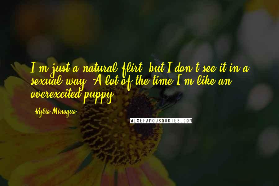 Kylie Minogue quotes: I'm just a natural flirt, but I don't see it in a sexual way. A lot of the time I'm like an overexcited puppy.