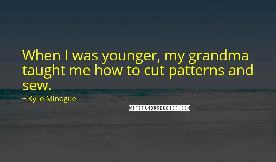 Kylie Minogue quotes: When I was younger, my grandma taught me how to cut patterns and sew.