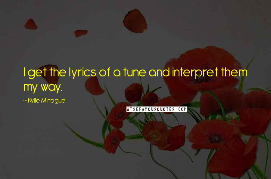 Kylie Minogue quotes: I get the lyrics of a tune and interpret them my way.