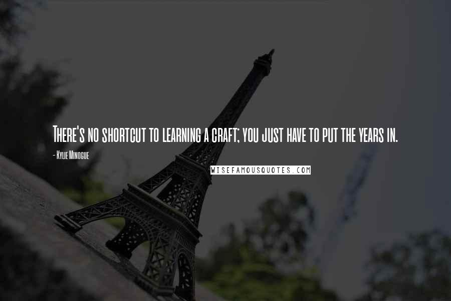 Kylie Minogue quotes: There's no shortcut to learning a craft; you just have to put the years in.