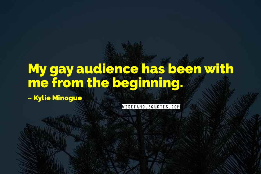 Kylie Minogue quotes: My gay audience has been with me from the beginning.