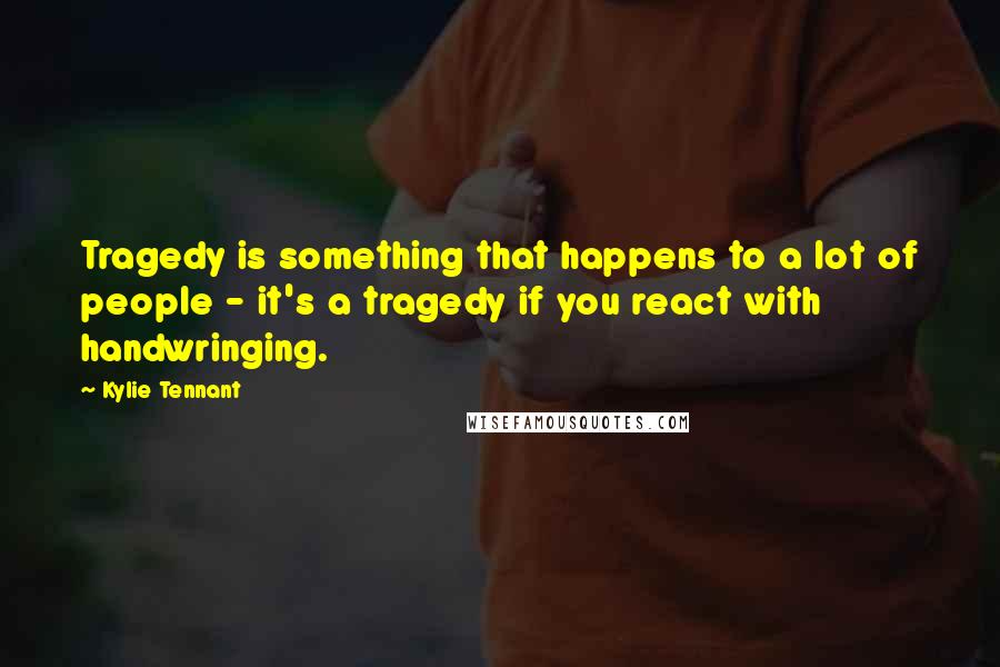 Kylie Tennant quotes: Tragedy is something that happens to a lot of people - it's a tragedy if you react with handwringing.