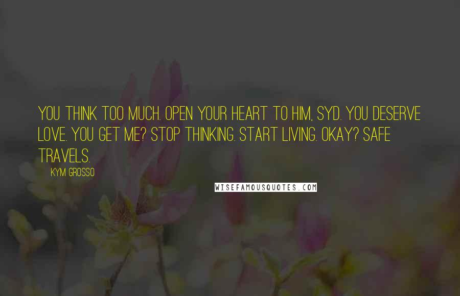 Kym Grosso quotes: You think too much. Open your heart to him, Syd. You deserve love. You get me? Stop thinking. Start living. Okay? Safe travels.