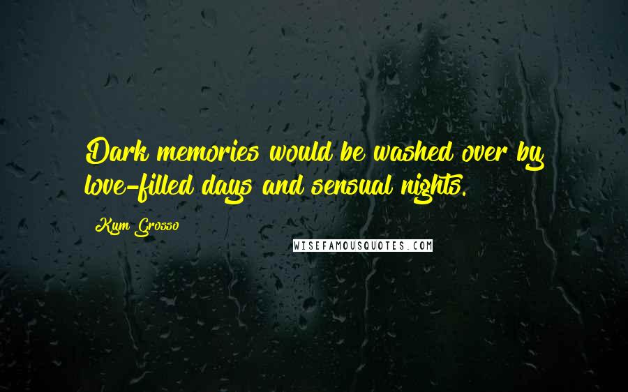 Kym Grosso quotes: Dark memories would be washed over by love-filled days and sensual nights.