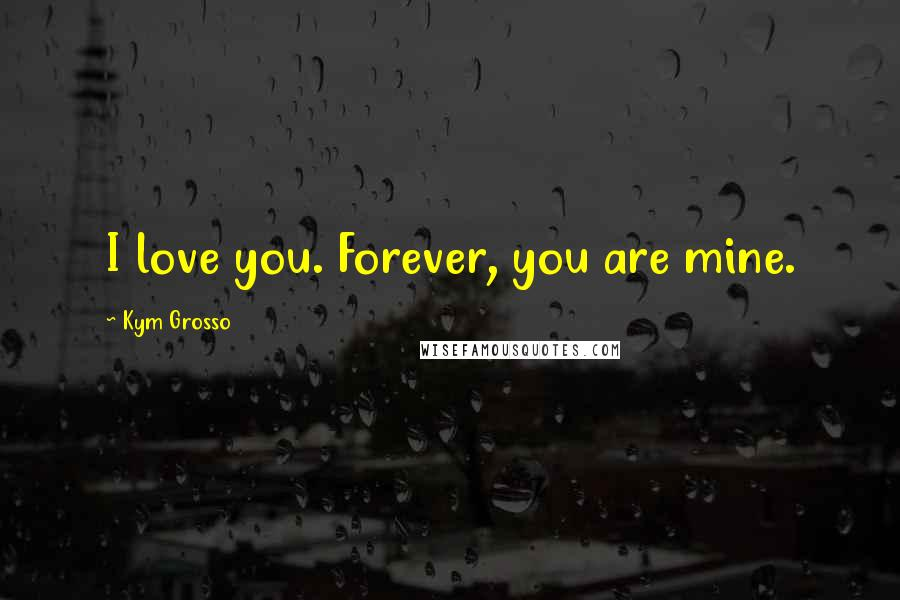 Kym Grosso quotes: I love you. Forever, you are mine.