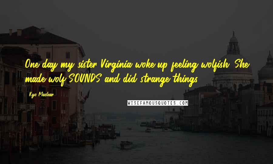 Kyo Maclear quotes: One day my sister Virginia woke up feeling wolfish. She made wolf SOUNDS and did strange things ...
