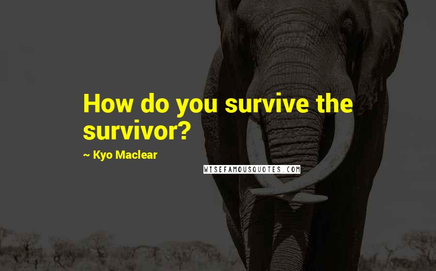 Kyo Maclear quotes: How do you survive the survivor?