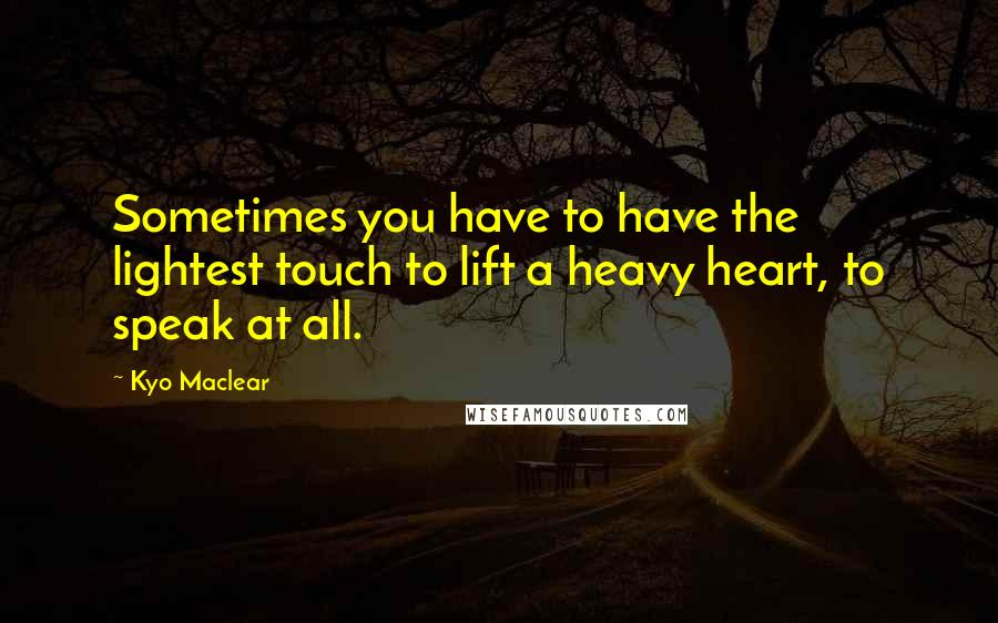 Kyo Maclear quotes: Sometimes you have to have the lightest touch to lift a heavy heart, to speak at all.