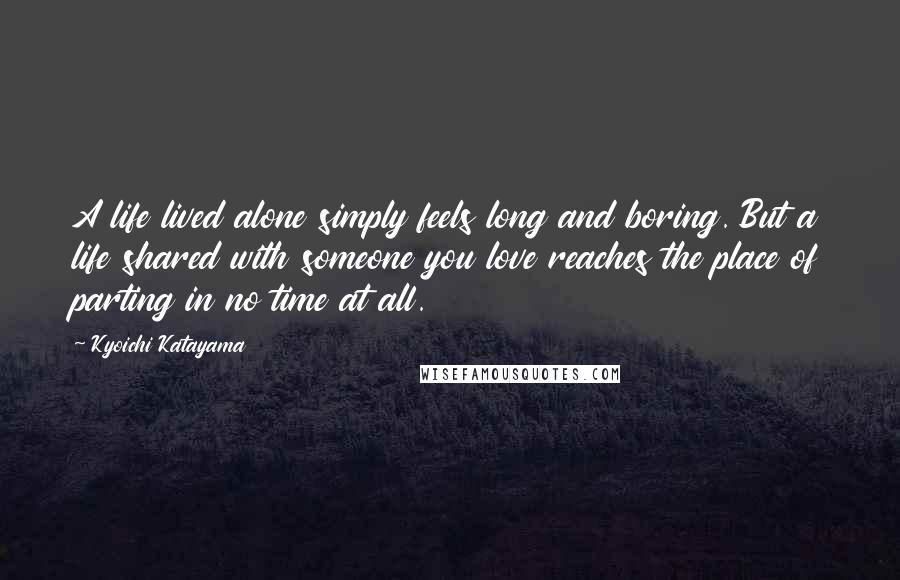 Kyoichi Katayama quotes: A life lived alone simply feels long and boring. But a life shared with someone you love reaches the place of parting in no time at all.