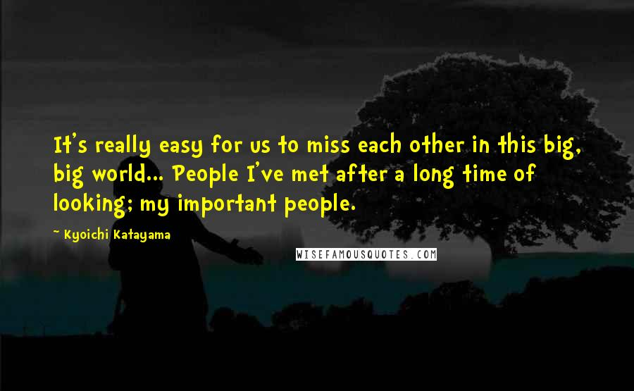 Kyoichi Katayama quotes: It's really easy for us to miss each other in this big, big world... People I've met after a long time of looking; my important people.