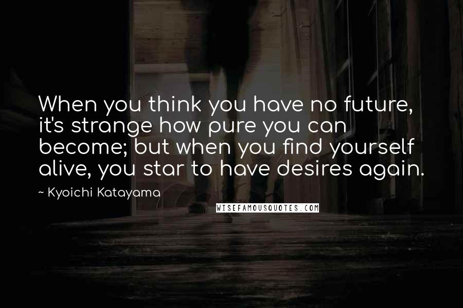Kyoichi Katayama quotes: When you think you have no future, it's strange how pure you can become; but when you find yourself alive, you star to have desires again.