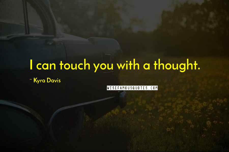 Kyra Davis quotes: I can touch you with a thought.