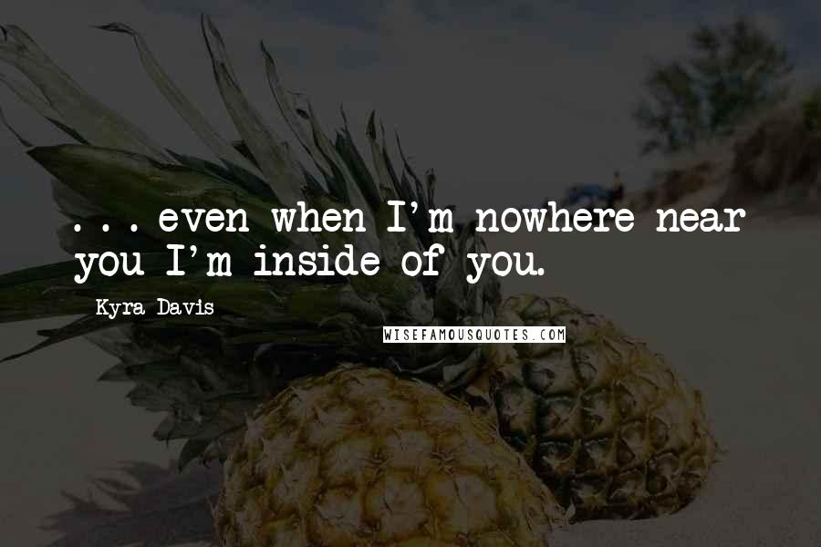 Kyra Davis quotes: . . . even when I'm nowhere near you I'm inside of you.