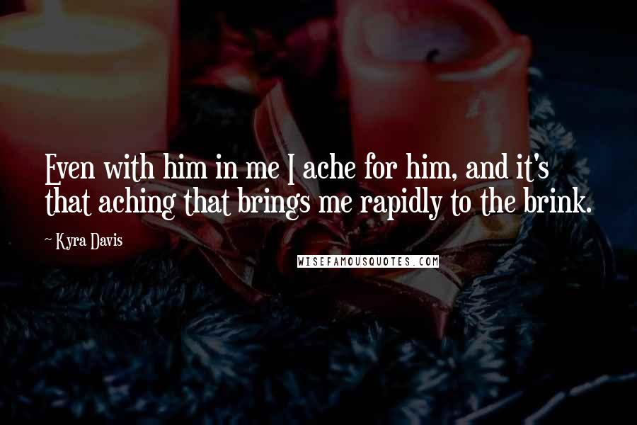 Kyra Davis quotes: Even with him in me I ache for him, and it's that aching that brings me rapidly to the brink.