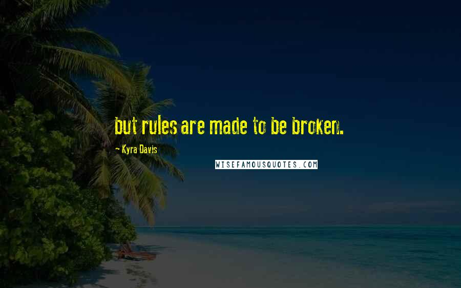 Kyra Davis quotes: but rules are made to be broken.