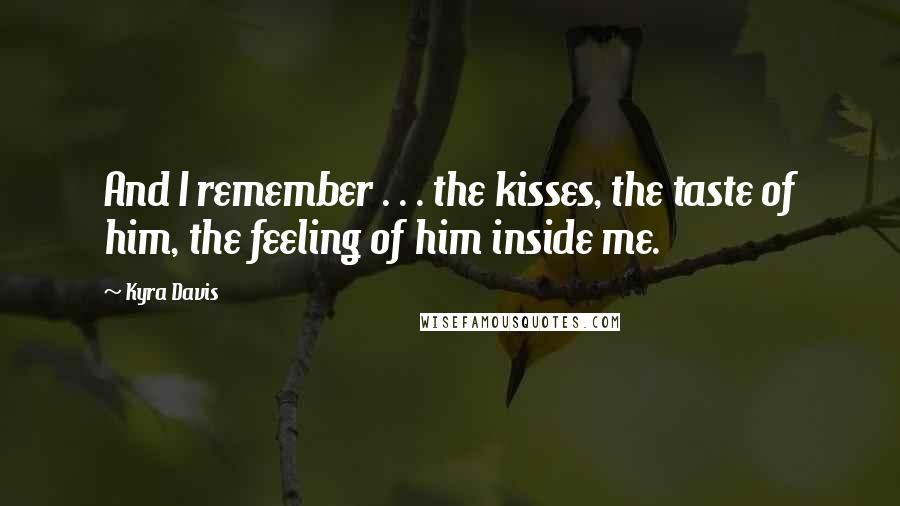 Kyra Davis quotes: And I remember . . . the kisses, the taste of him, the feeling of him inside me.
