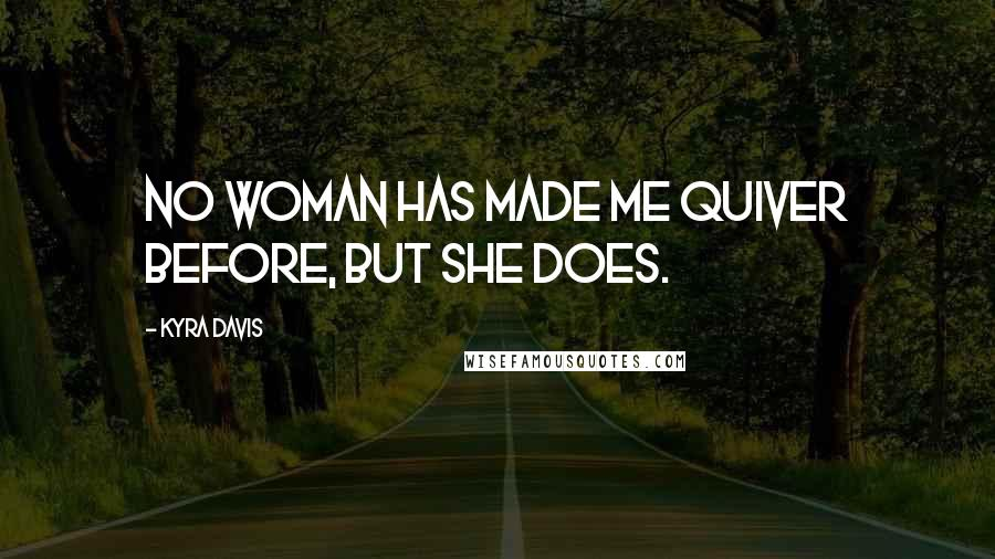 Kyra Davis quotes: No woman has made me quiver before, but she does.