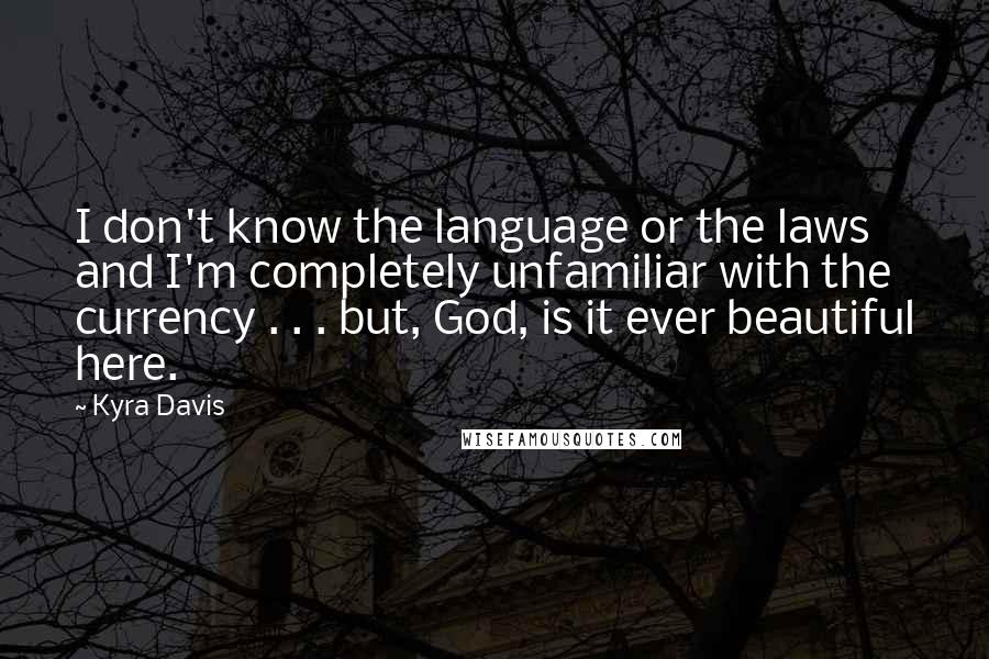 Kyra Davis quotes: I don't know the language or the laws and I'm completely unfamiliar with the currency . . . but, God, is it ever beautiful here.