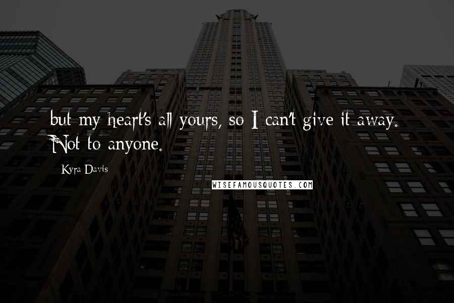 Kyra Davis quotes: but my heart's all yours, so I can't give it away. Not to anyone.