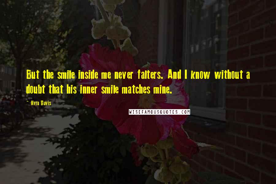 Kyra Davis quotes: But the smile inside me never falters. And I know without a doubt that his inner smile matches mine.