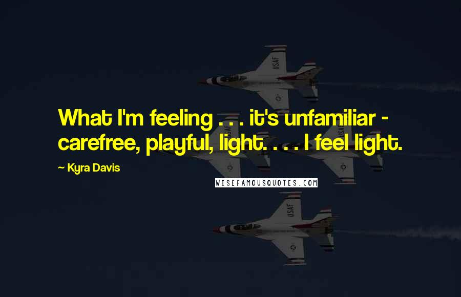 Kyra Davis quotes: What I'm feeling . . . it's unfamiliar - carefree, playful, light. . . . I feel light.