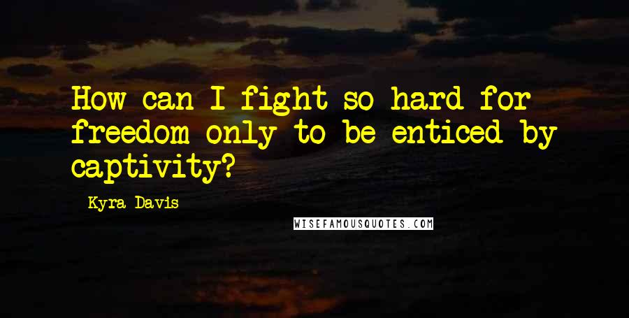 Kyra Davis quotes: How can I fight so hard for freedom only to be enticed by captivity?