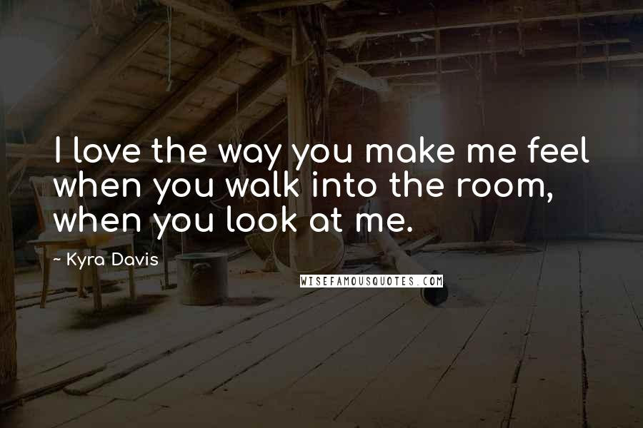 Kyra Davis quotes: I love the way you make me feel when you walk into the room, when you look at me.