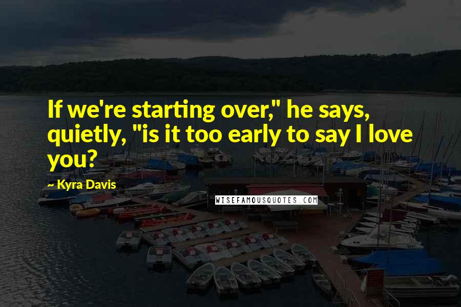 "Kyra Davis quotes: If we're starting over,"" he says, quietly, ""is it too early to say I love you?"