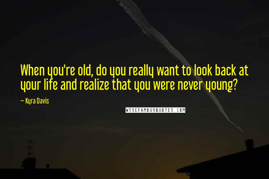 Kyra Davis quotes: When you're old, do you really want to look back at your life and realize that you were never young?