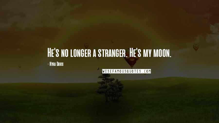 Kyra Davis quotes: He's no longer a stranger. He's my moon.